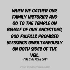 When we gather our family histories and go to the temple on behalf of our ancestors, God fulfills promised blessings simultaneously on both sides of the veil. -Dale G. Gospel Quotes, Lds Quotes, Uplifting Quotes, Inspirational Quotes, Temple Quotes, Church Quotes, Family History Quotes, Family Quotes, Quotes About God