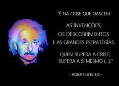 """""""É na crise que nascem as invenções, os descobrimentos e as grandes estratégias."""" Quem supera a crise supera a si mesmo... (Albert Einstein)"""