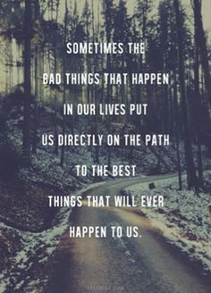 Sometimes the bad things that happen in our lives put us directly on the path to the best things that will ever happen to us. *