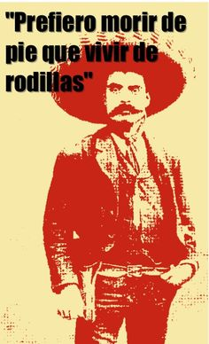 "Prefiero morir de pie que vivir de rodillas  ""I'd rather die on my feet than live on my knees"" -Emiliano Zapata"