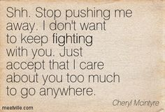 Shh. Stop pushing me away. I don't want to keep fighting with you. Just accept that I care about you too much to go anywhere. Cheryl Mcintyre