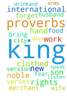 proverbs ch 31 -  Proverbs 31New International Version NIV Sayings of King Lemuel 31The sayingsof King Lemuelan inspired utterance his mother taught him. 2Listen, my son Listen, son of my wombListen, my son, the answer to my prayers3Do not spend your strengthaon women,your vigor on those who ruin kings. 4It is not for kings, Lemuelit is not for kings to drink wine,not for rulers to crave beer,5lest they drinkand forget what has been decreed,and deprive all the oppressed of their rights.6Let…