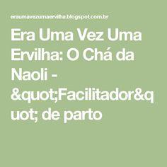 """Era Uma Vez Uma Ervilha: O Chá da Naoli - """"Facilitador"""" de parto"""