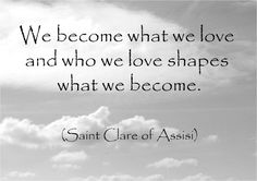 We become what we love…Saint Clare of Assisi