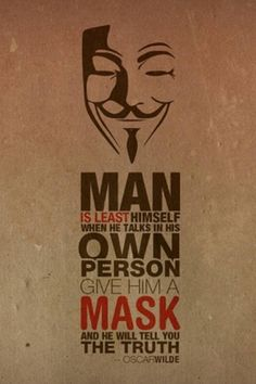 Man is least himself when he talks in his own person. Give him a mask and he will tell you the truth. - Oscar Wilde.