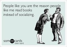 People like you are the reason people like me read books instead of socializing.