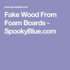 Fake Wood From Foam Boards - SpookyBlue.com