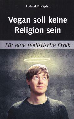 Vegan soll keine Religion sein: Für eine realistische Ethik von Helmut F. Kaplan, BoD 2013