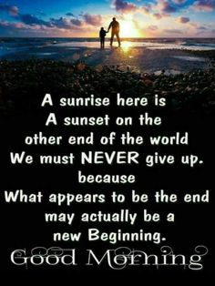 ✍ Quotes - A sunrise here is A sunset on the other end of the world We must NEVER give up . because What appears to be the end may actually be a new Beginning . Beautiful Morning Quotes, Inspirational Good Morning Messages, Good Morning Motivation, Good Morning Friends Quotes, Good Morning Image Quotes, Morning Quotes Images, Good Morning Prayer, Good Morning Texts, Morning Greetings Quotes