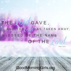 The Lord gave, and the Lord has taken away; blessed be the name of the Lord. Job 1:21