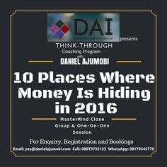 Daniel Ajumobi International presents THINK-THROUGH Coaching Program with DANIEL AJUMOBI 10 Places Where Money Is Hiding in 2016 Financial Limitation Emancipation (MasterMind Close Group & One-On-One Session) For Enquiry, Registration and Bookings Email: yes@danielajumobi.com  Call: 08073735153 WhatsApp: 08179545770 SHARE WITH A FAMILY, FRIEND OR FOE WHO NEEDS A NEW FINANCIAL SIGHT