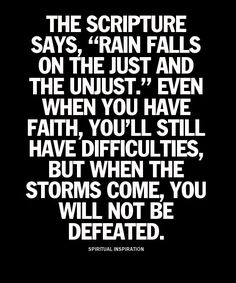 "The Scripture says, ""Rain falls on the just and the unjust"" Even when you have faith, you'll still have difficulties, but when the storms come, you will not be defeated."""
