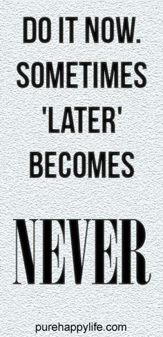 #quotes - Do it now...more on purehappylife.com  One kf the truest things ever