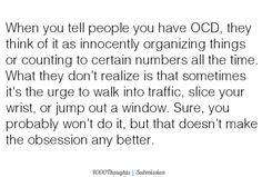 People have no idea what ocd really can be, they just assume checking and counting... Nah mine is vivd images and upsetting thoughts. Made severe enough for multiple admissions... And i have friends who claim ocd cos they like to lock their car????
