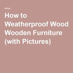 How to Weatherproof Wooden Furniture (with Pictures)