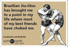 BJJ has brought me to a point in my life where most of my best friends have choked me.