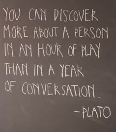 """You can discover more about a person in an hour of play than a year of conversation.""-Plato"