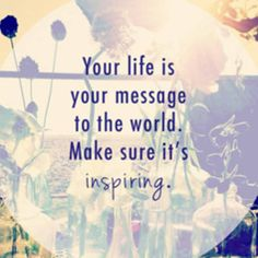 Your life is your message to the world. Past present & future.