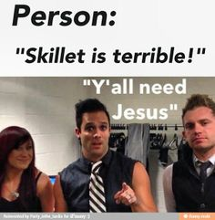 """Y'all need Jesus!"" No idea why someone would say that, but okay.<<'Cause Skillet is (at least, was. Haven't listened to them in a while) a Christian band. Christian Rock Bands, Christian Music, Christian Memes, Music Is Life, My Music, Gospel Music, House Music, Skillet Band, Hip Hop"