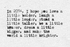 In 2014, I hope you love a little bolder, laugh a little louder, stand a little taller, be a little braver, dream a little bigger, and make the world a little brighter.