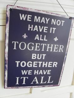 WE MAY NOT HAVE IT ALL TOGETHER BUT TOGHETHER WE HAVE IT ALL CHIC N SHABBY SIGN