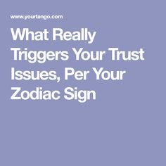 What Really Triggers Your Trust Issues, Per Your Zodiac Sign