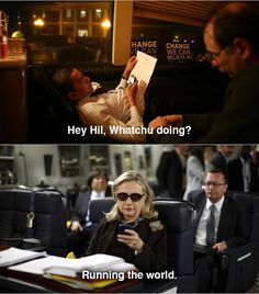 Q | Hey, Hil. Whatchu doing?    A | Running the world.