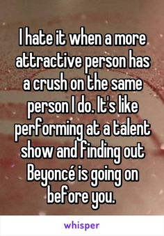 I hate it when a more attractive person has a crush on the same person I do. It's like performing at a talent show and finding out Beyoncé is going on before you.