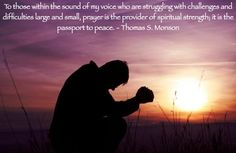To those within the sound of my voice who are struggling with challenges and difficulties large and small, prayer is the provider of spiritual strength, it is the passport to peace.
