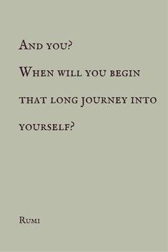 """And you? When will you begin that long journey into yourself?"" ― Rumi"