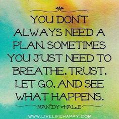 """""""No necesitas siempre un plan. A veces solo necesitas respirar, confiar y dejar ir y ver que pasa"""""""