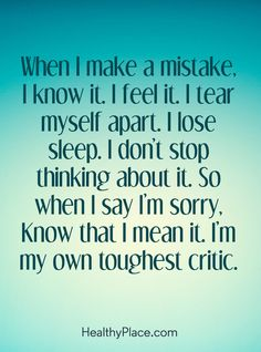 Quote on mental health: When I make a mistake, I know it. I feel it. I tear myself apart. I lose sleep. I don't stop thinking about it. So, when I say I'm sorry, Know that I mean it. I'm my own toughest critic. www.HealthyPlace.com