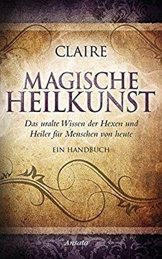 Magische Heilkunst: Das uralte Wissen der Hexen und Heiler für Menschen von heute. Ein Handbuch: Amazon.de: Claire: Bücher