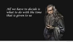 All you have to do is decide what to do with the time that is given to you