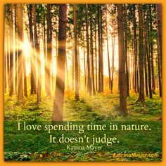 I love spending time in nature. It doesn't judge. Katrina Mayer