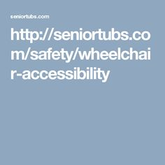http://seniortubs.com/safety/wheelchair-accessibility