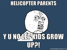Helicopter parents, y u no let kids grow up?! #meme