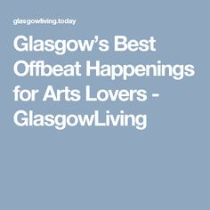 Glasgow's Best Offbeat Happenings for Arts Lovers - GlasgowLiving