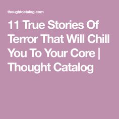 11 True Stories Of Terror That Will Chill You To Your Core   Thought Catalog