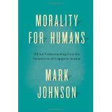 Morality for humans : ethical understanding from the perspective of cognitive science / Mark Johnson
