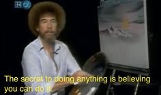 He offered words of encouragement that weren't at all vague or empty. | 12 Ways Bob Ross Improved Your Childhood