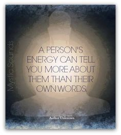 The energy a person communicates is more real than the words they speak.