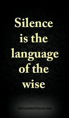 Silence is the language of the wise Best Love Quotes, Wise Quotes, Words Quotes, Wise Words, Quotes To Live By, Favorite Quotes, Motivational Quotes, Inspirational Quotes, Sayings