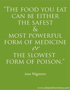 """""""The food you eat can be either the safest & most powerful form of medicine or the slowest form of poison."""""""