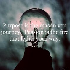 Purpose is the reason you journey. Passion is the fire that lights your way ☼