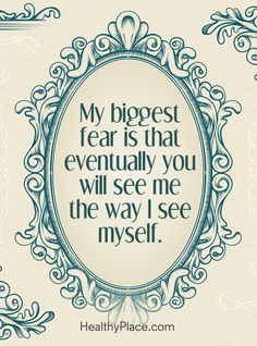 Quote on mental health: My biggest fear is that eventually you will see me the way I see myself. www.HealthyPlace.com