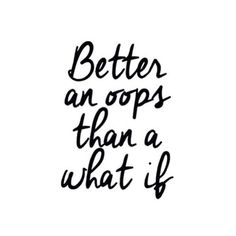 Better an oops than a what if! Don't be scared to try new things and experience new adventures!