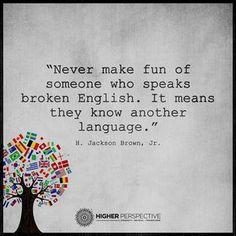 片言の英語しか話せない人たちを 決してバカにしてはいけない  それは彼らが英語以外の言語を 知っているということなのだから  H.ジャクソン・ブラウンJr.