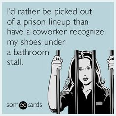 I'd rather be picked out of a prison lineup than have a coworker recognize my shoes under a bathroom stall.