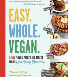 Easy. Whole. Vegan.: 100 Flavor-Packed No-Stress Recipes For Busy Families PDF